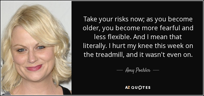 Take your risks now; as you become older, you become more fearful and less flexible. And I mean that literally. I hurt my knee this week on the treadmill, and it wasn't even on. - Amy Poehler
