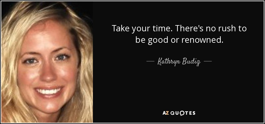 Take your time. There's no rush to be good or renowned. - Kathryn Budig