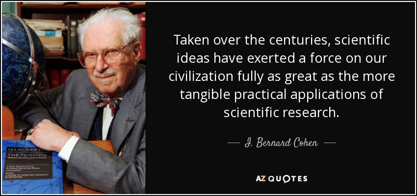 Taken over the centuries, scientific ideas have exerted a force on our civilization fully as great as the more tangible practical applications of scientific research. - I. Bernard Cohen