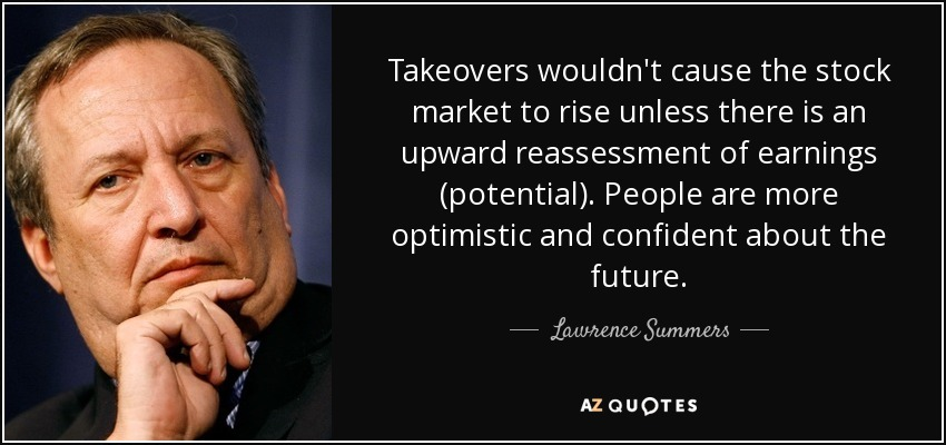 Takeovers wouldn't cause the stock market to rise unless there is an upward reassessment of earnings (potential). People are more optimistic and confident about the future. - Lawrence Summers