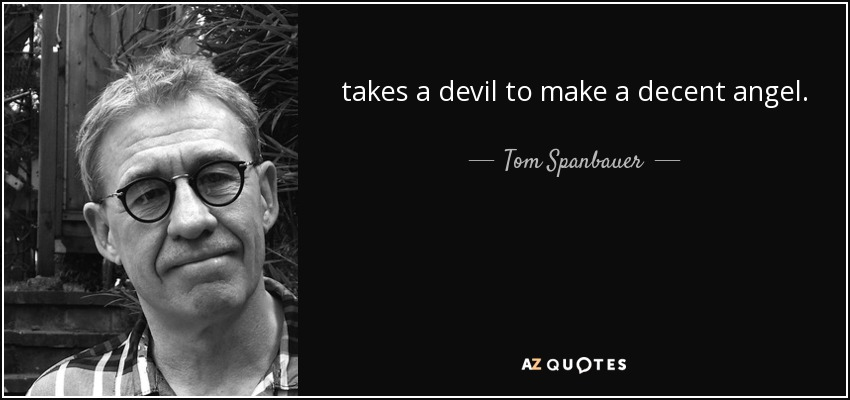 takes a devil to make a decent angel. - Tom Spanbauer