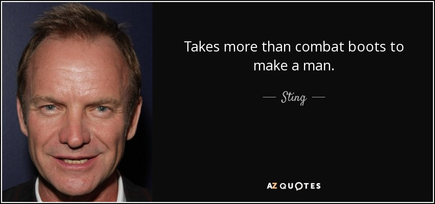 Takes more than combat boots to make a man. - Sting