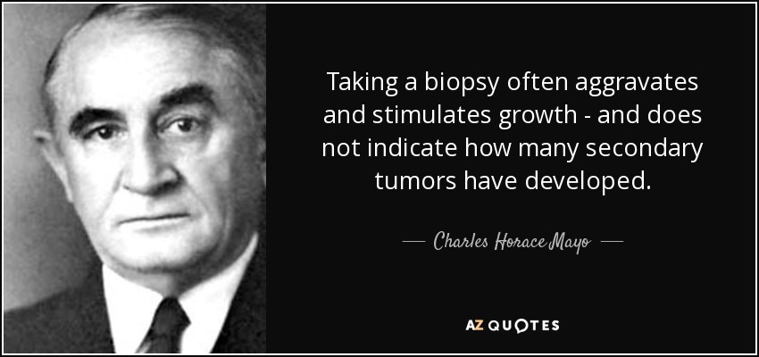 Taking a biopsy often aggravates and stimulates growth - and does not indicate how many secondary tumors have developed. - Charles Horace Mayo