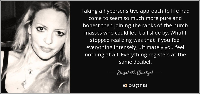 Taking a hypersensitive approach to life had come to seem so much more pure and honest then joining the ranks of the numb masses who could let it all slide by. What I stopped realizing was that if you feel everything intensely, ultimately you feel nothing at all. Everything registers at the same decibel... - Elizabeth Wurtzel