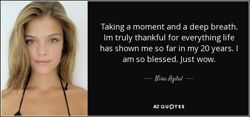 Taking a moment and a deep breath. Im truly thankful for everything life has shown me so far in my 20 years. I am so blessed. Just wow. - Nina Agdal