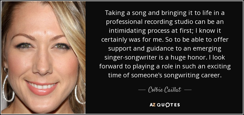 Taking a song and bringing it to life in a professional recording studio can be an intimidating process at first; I know it certainly was for me. So to be able to offer support and guidance to an emerging singer-songwriter is a huge honor. I look forward to playing a role in such an exciting time of someone's songwriting career. - Colbie Caillat