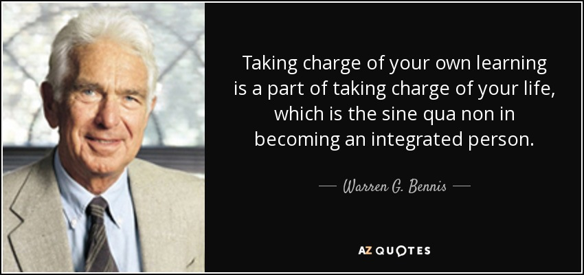 Taking charge of your own learning is a part of taking charge of your life, which is the sine qua non in becoming an integrated person. - Warren G. Bennis