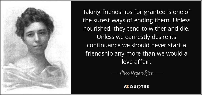 Taking friendships for granted is one of the surest ways of ending them. Unless nourished, they tend to wither and die. Unless we earnestly desire its continuance we should never start a friendship any more than we would a love affair. - Alice Hegan Rice