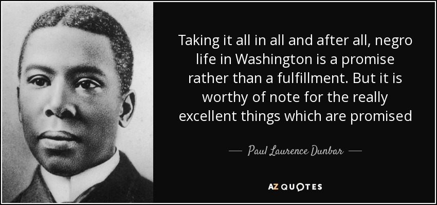 Taking it all in all and after all, negro life in Washington is a promise rather than a fulfillment. But it is worthy of note for the really excellent things which are promised - Paul Laurence Dunbar