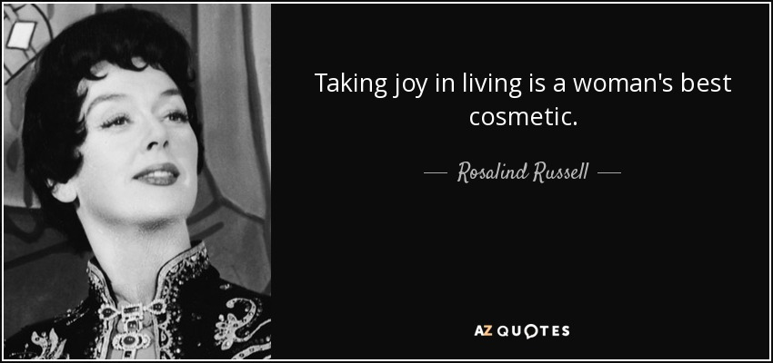 Taking joy in living is a woman's best cosmetic. - Rosalind Russell