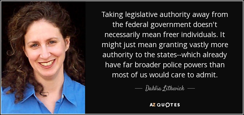 Taking legislative authority away from the federal government doesn't necessarily mean freer individuals. It might just mean granting vastly more authority to the states--which already have far broader police powers than most of us would care to admit. - Dahlia Lithwick