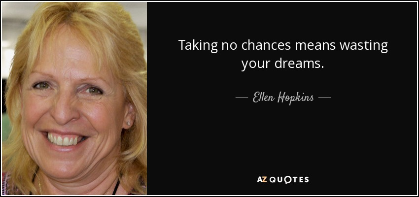 Taking no chances means wasting your dreams.. - Ellen Hopkins