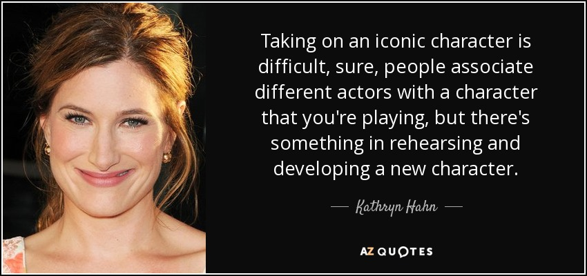 Taking on an iconic character is difficult, sure, people associate different actors with a character that you're playing, but there's something in rehearsing and developing a new character. - Kathryn Hahn