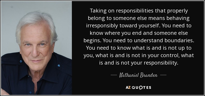 Taking on responsibilities that properly belong to someone else means behaving irresponsibly toward yourself. You need to know where you end and someone else begins. You need to understand boundaries. You need to know what is and is not up to you, what is and is not in your control, what is and is not your responsibility. - Nathaniel Branden