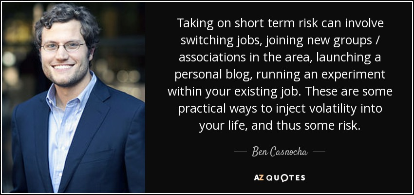 Taking on short term risk can involve switching jobs, joining new groups / associations in the area, launching a personal blog, running an experiment within your existing job. These are some practical ways to inject volatility into your life, and thus some risk. - Ben Casnocha