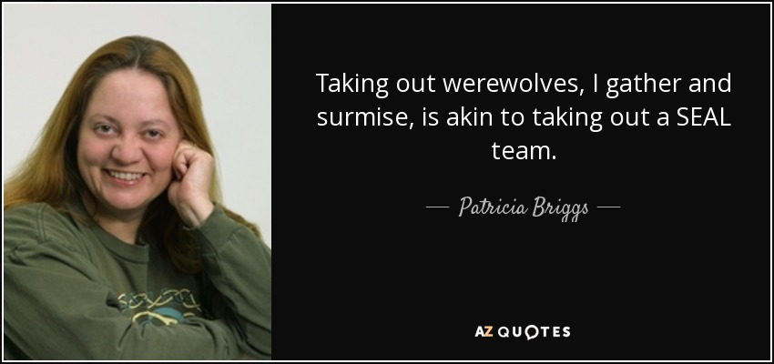 Taking out werewolves, I gather and surmise, is akin to taking out a SEAL team. - Patricia Briggs