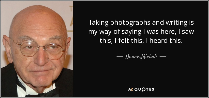 Taking photographs and writing is my way of saying I was here, I saw this, I felt this, I heard this. - Duane Michals