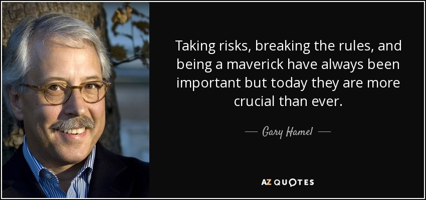 Gary Hamel Quote Taking Risks Breaking The Rules And Being A