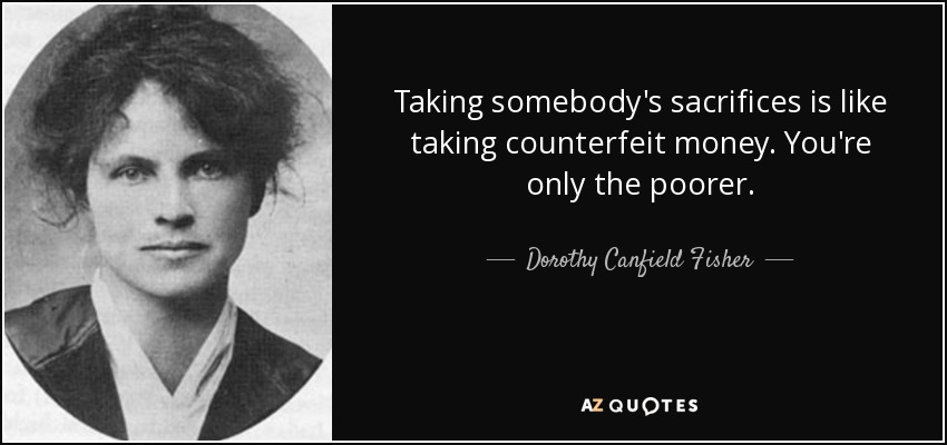 Taking somebody's sacrifices is like taking counterfeit money. You're only the poorer. - Dorothy Canfield Fisher
