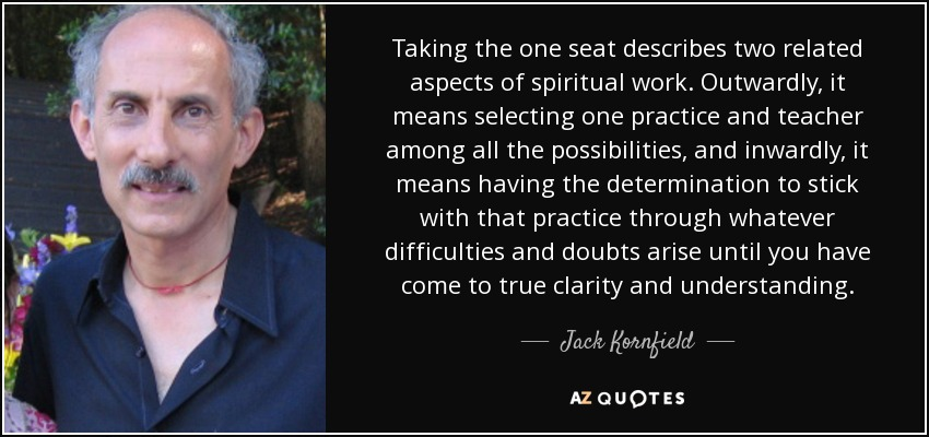 Taking the one seat describes two related aspects of spiritual work. Outwardly, it means selecting one practice and teacher among all the possibilities, and inwardly, it means having the determination to stick with that practice through whatever difficulties and doubts arise until you have come to true clarity and understanding. - Jack Kornfield