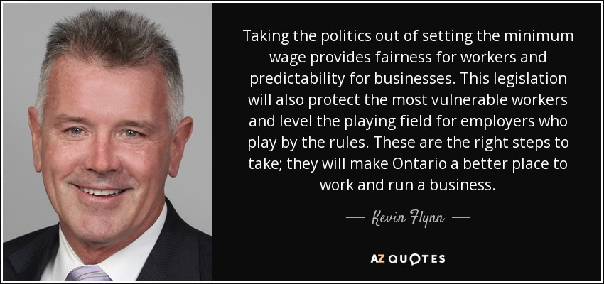 Taking the politics out of setting the minimum wage provides fairness for workers and predictability for businesses. This legislation will also protect the most vulnerable workers and level the playing field for employers who play by the rules. These are the right steps to take; they will make Ontario a better place to work and run a business. - Kevin Flynn
