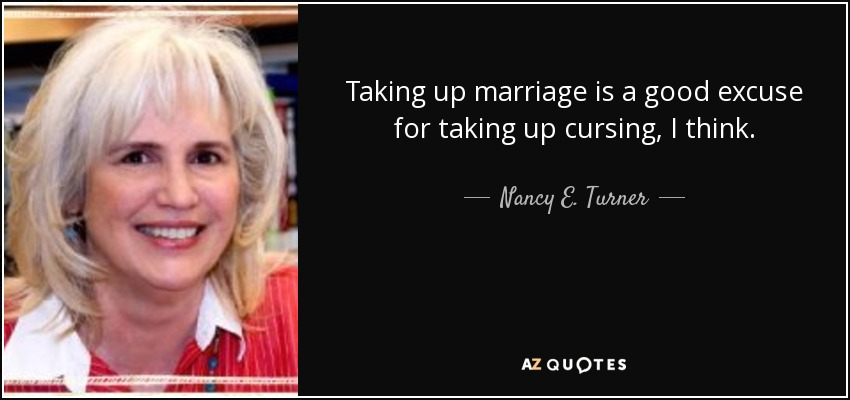 Taking up marriage is a good excuse for taking up cursing, I think. - Nancy E. Turner
