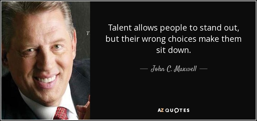 Talent allows people to stand out, but their wrong choices make them sit down. - John C. Maxwell