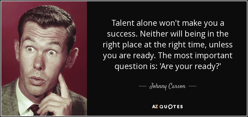 Talent alone won't make you a success. Neither will being in the right place at the right time, unless you are ready. The most important question is: 'Are your ready?' - Johnny Carson