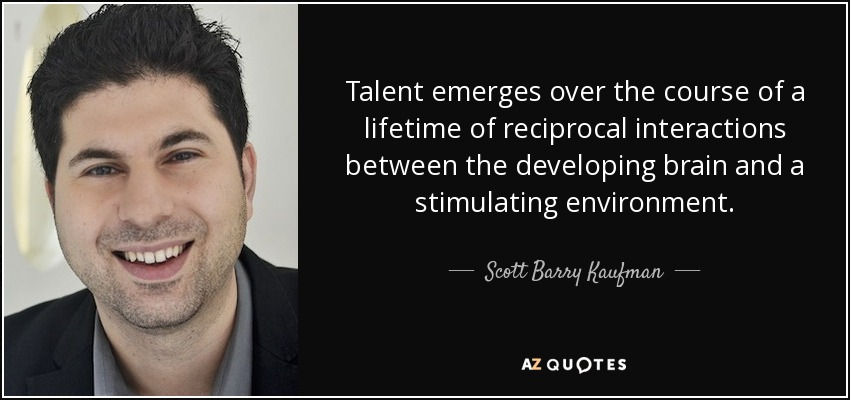 Talent emerges over the course of a lifetime of reciprocal interactions between the developing brain and a stimulating environment. - Scott Barry Kaufman