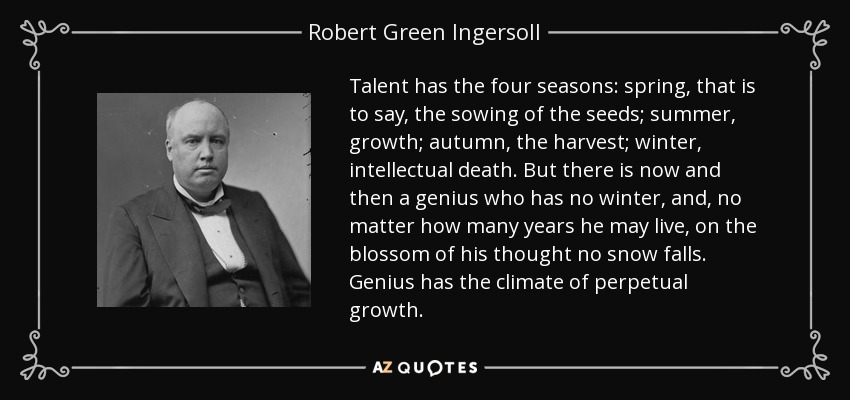 Talent has the four seasons: spring, that is to say, the sowing of the seeds; summer, growth; autumn, the harvest; winter, intellectual death. But there is now and then a genius who has no winter, and, no matter how many years he may live, on the blossom of his thought no snow falls. Genius has the climate of perpetual growth. - Robert Green Ingersoll