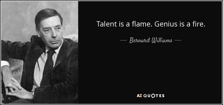 Talent is a flame. Genius is a fire. - Bernard Williams