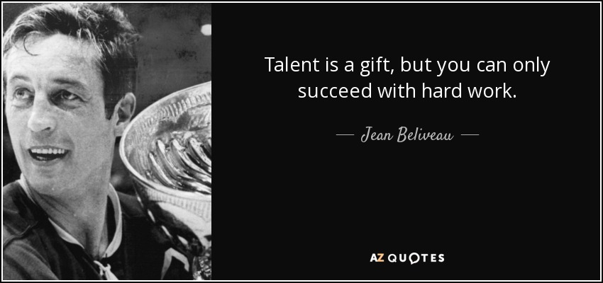 Talent is a gift, but you can only succeed with hard work; - Jean Beliveau