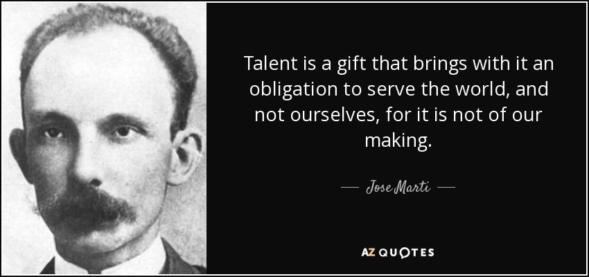 Talent is a gift that brings with it an obligation to serve the world, and not ourselves, for it is not of our making. - Jose Marti