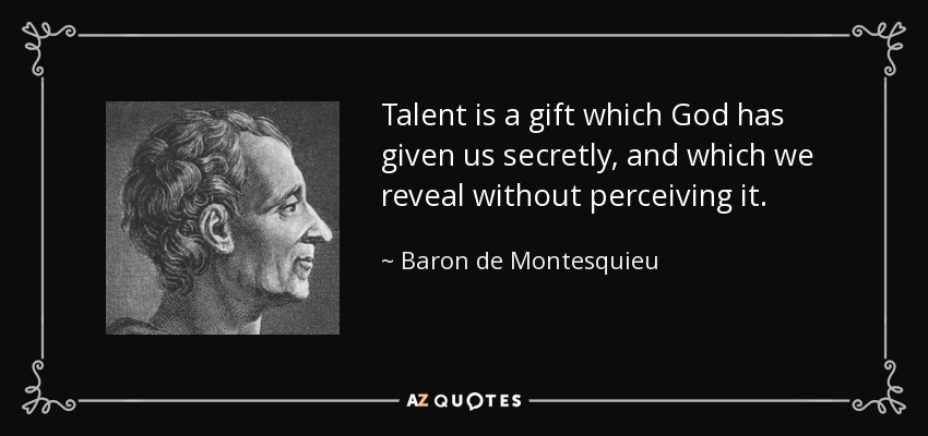 Talent is a gift which God has given us secretly, and which we reveal without perceiving it. - Baron de Montesquieu