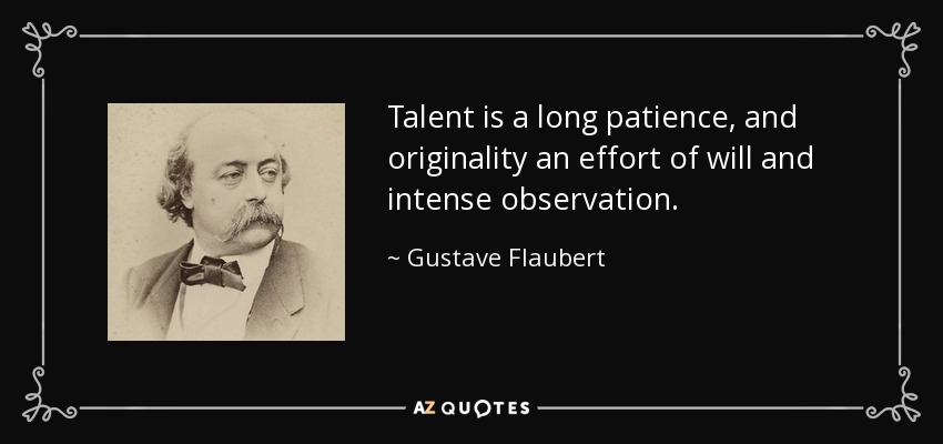 Talent is a long patience, and originality an effort of will and intense observation. - Gustave Flaubert