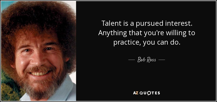 Talent is a pursued interest. Anything that you're willing to practice, you can do. - Bob Ross
