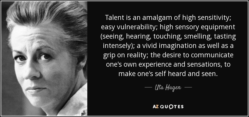 Talent is an amalgam of high sensitivity; easy vulnerability; high sensory equipment (seeing, hearing, touching, smelling, tasting intensely); a vivid imagination as well as a grip on reality; the desire to communicate one's own experience and sensations, to make one's self heard and seen. - Uta Hagen