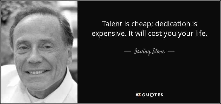 Talent is cheap; dedication is expensive. It will cost you your life. - Irving Stone