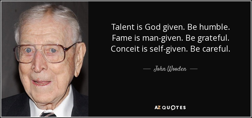 Talent is God given. Be humble. Fame is man-given. Be grateful. Conceit is self-given. Be careful. - John Wooden