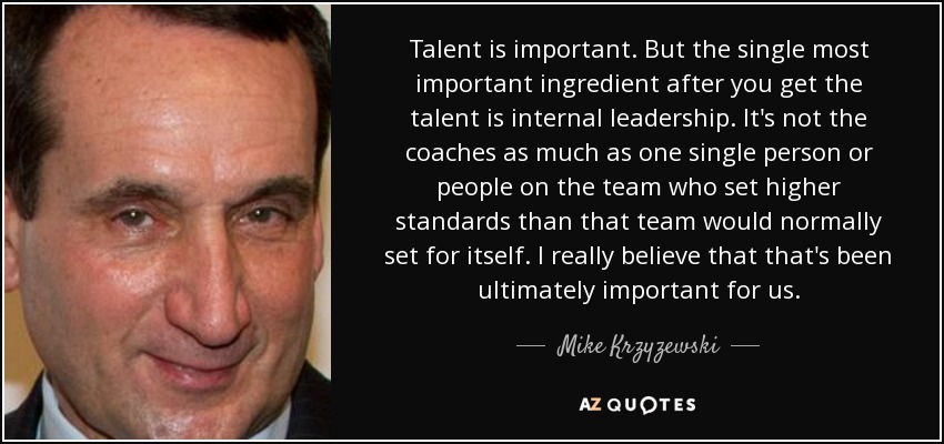 Talent is important. But the single most important ingredient after you get the talent is internal leadership. It's not the coaches as much as one single person or people on the team who set higher standards than that team would normally set for itself. I really believe that that's been ultimately important for us. - Mike Krzyzewski