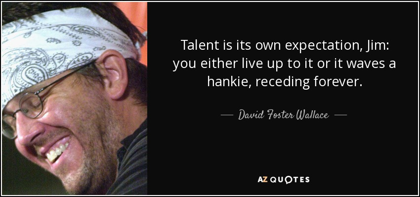 Talent is its own expectation, Jim: you either live up to it or it waves a hankie, receding forever. - David Foster Wallace