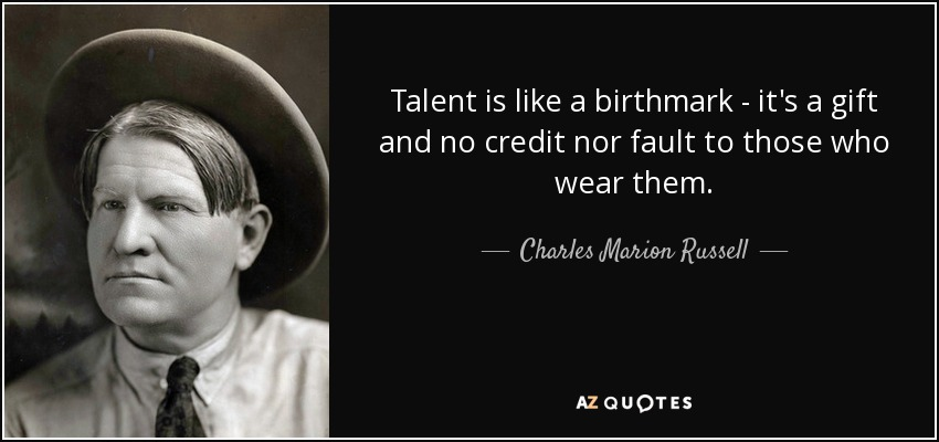 Talent is like a birthmark - it's a gift and no credit nor fault to those who wear them. - Charles Marion Russell