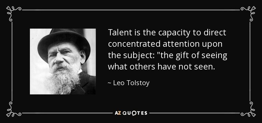 Talent is the capacity to direct concentrated attention upon the subject:
