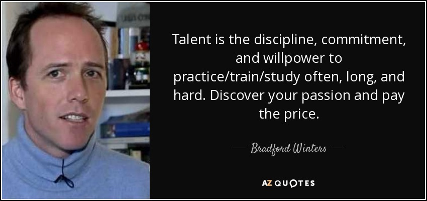 Talent is the discipline, commitment, and willpower to practice/train/study often, long, and hard. Discover your passion and pay the price. - Bradford Winters