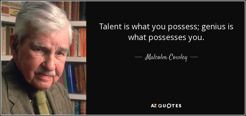 Talent is what you possess; genius is what possesses you. - Malcolm Cowley