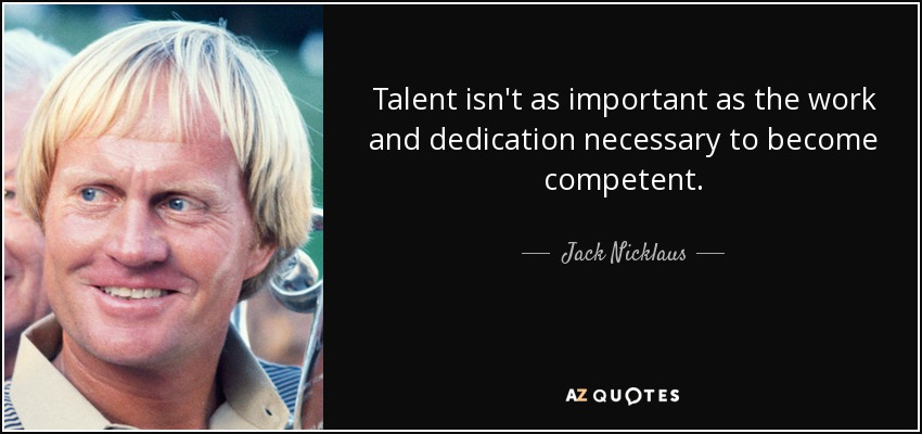 Talent isn't as important as the work and dedication necessary to become competent. - Jack Nicklaus