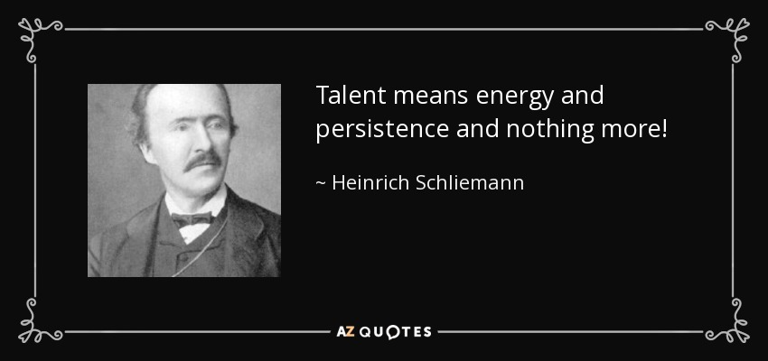 Talent means energy and persistence and nothing more! - Heinrich Schliemann
