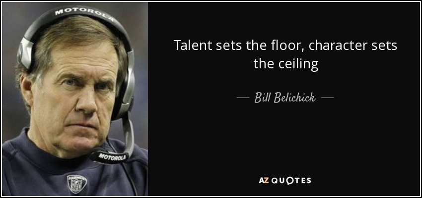 Talent sets the floor, character sets the ceiling - Bill Belichick