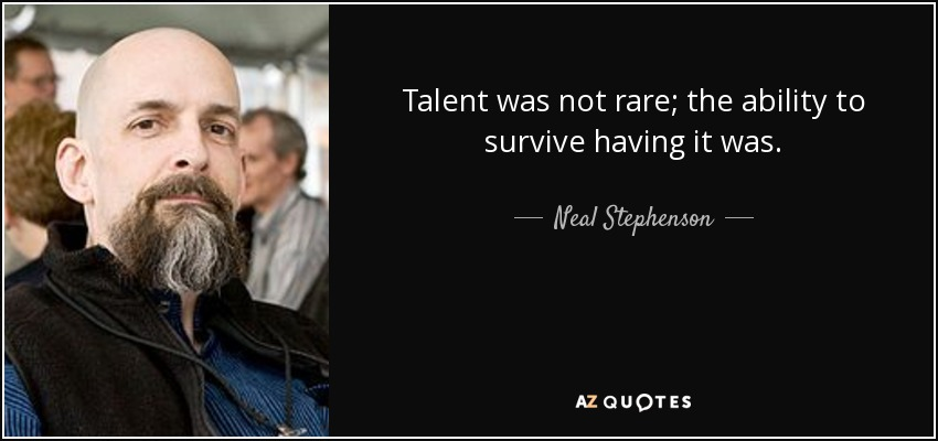 Talent was not rare; the ability to survive having it was. - Neal Stephenson