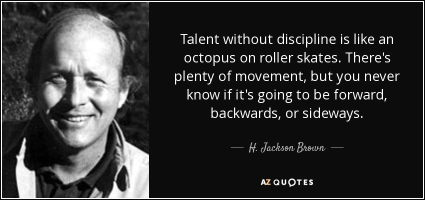 Talent without discipline is like an octopus on roller skates. There's plenty of movement, but you never know if it's going to be forward, backwards, or sideways. - H. Jackson Brown, Jr.